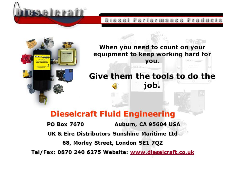 All material was provided by John Nightingale of Dieselcraft Fuel Engineering / The Magnum Group Dieselcraft Fluid Engineering PO Box 7670 Auburn, CA 95604 USA PO Box 7670 Auburn, CA 95604 USA UK & Eire Distributors Sunshine Maritime Ltd 68, Morley Street, London SE1 7QZ Tel/Fax: 0870 240 6275 Website: www.dieselcraft.co.uk www.dieselcraft.co.uk When you need to count on your equipment to keep working hard for you.