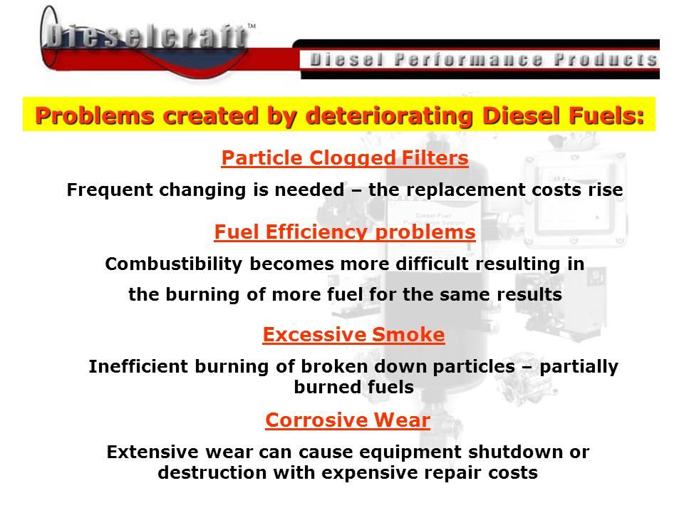 All material was provided by John Nightingale of Dieselcraft Fuel Engineering / The Magnum Group Problems created by deteriorating Diesel Fuels: Particle Clogged Filters Frequent changing is needed – the replacement costs rise Fuel Efficiency problems Combustibility becomes more difficult resulting in the burning of more fuel for the same results Excessive Smoke Inefficient burning of broken down particles – partially burned fuels Corrosive Wear Extensive wear can cause equipment shutdown or destruction with expensive repair costs