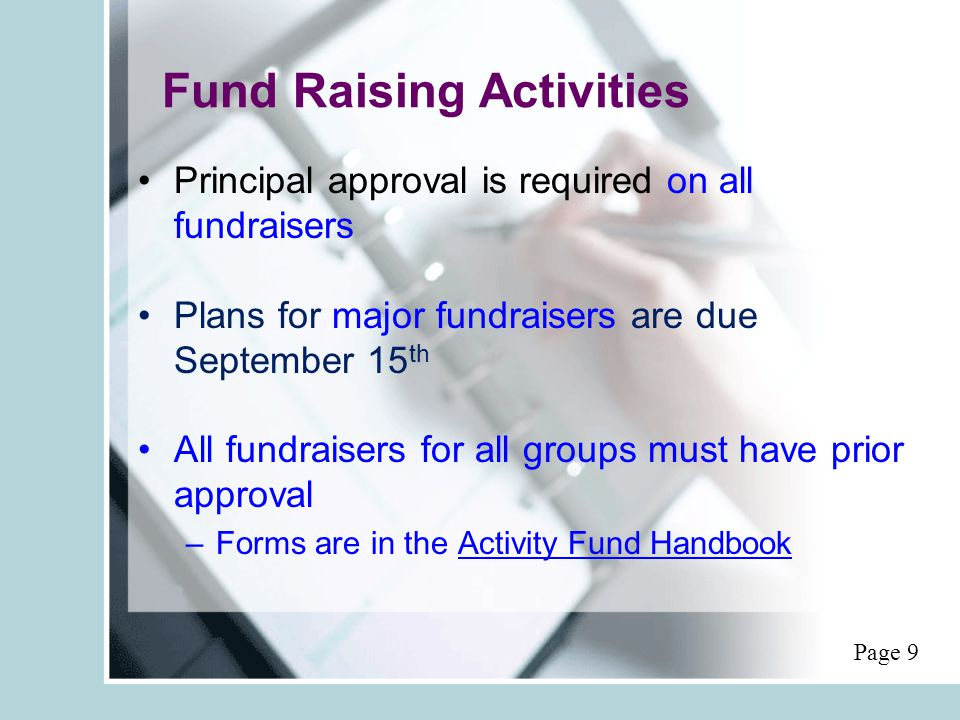 Fund Raising Activities Principal approval is required on all fundraisers Plans for major fundraisers are due September 15 th All fundraisers for all groups must have prior approval –Forms are in the Activity Fund Handbook Page 9