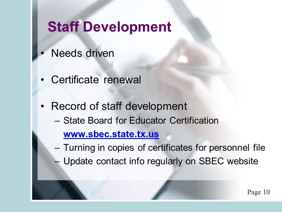 Staff Development Needs driven Certificate renewal Record of staff development –State Board for Educator Certification www.sbec.state.tx.us –Turning in copies of certificates for personnel file –Update contact info regularly on SBEC website Page 10