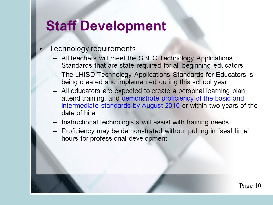Staff Development Technology requirements –All teachers will meet the SBEC Technology Applications Standards that are state-required for all beginning educators –The LHISD Technology Applications Standards for Educators is being created and implemented during this school year –All educators are expected to create a personal learning plan, attend training, and demonstrate proficiency of the basic and intermediate standards by August 2010 or within two years of the date of hire.