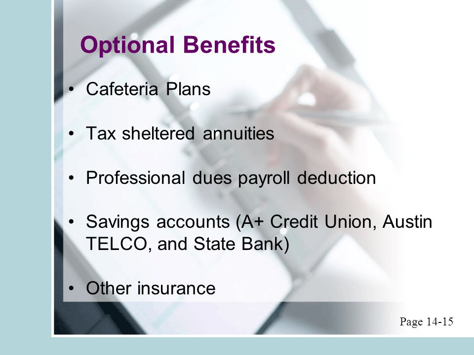 Optional Benefits Cafeteria Plans Tax sheltered annuities Professional dues payroll deduction Savings accounts (A+ Credit Union, Austin TELCO, and State Bank) Other insurance Page 14-15