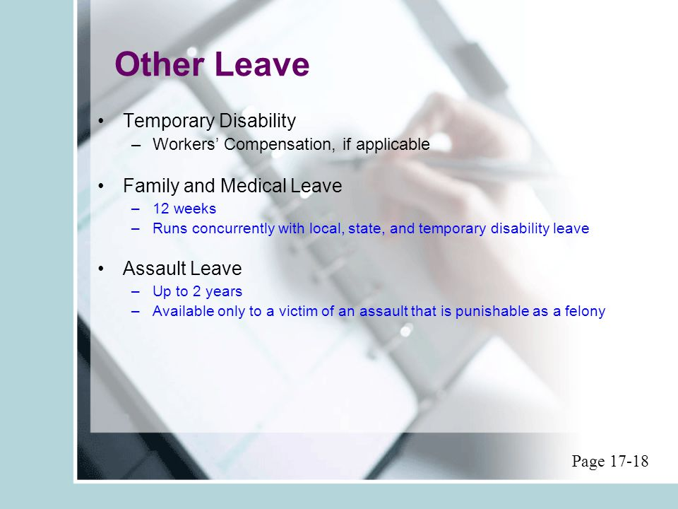 Other Leave Temporary Disability –Workers' Compensation, if applicable Family and Medical Leave –12 weeks –Runs concurrently with local, state, and temporary disability leave Assault Leave –Up to 2 years –Available only to a victim of an assault that is punishable as a felony Page 17-18