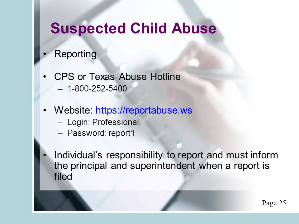 Suspected Child Abuse Reporting CPS or Texas Abuse Hotline –1-800-252-5400 Website: https://reportabuse.ws –Login: Professional –Password: report1 Individual's responsibility to report and must inform the principal and superintendent when a report is filed Page 25