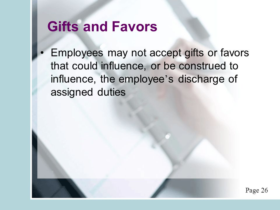 Gifts and Favors Employees may not accept gifts or favors that could influence, or be construed to influence, the employee ' s discharge of assigned duties Page 26