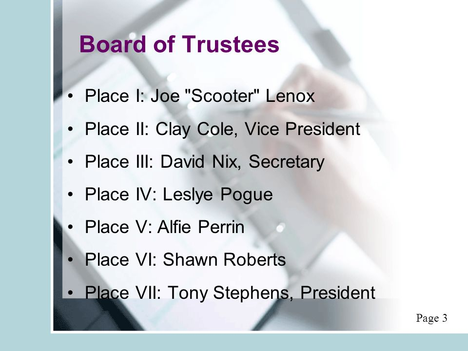Board of Trustees Place I: Joe Scooter Lenox Place II: Clay Cole, Vice President Place III: David Nix, Secretary Place IV: Leslye Pogue Place V: Alfie Perrin Place VI: Shawn Roberts Place VII: Tony Stephens, President Page 3