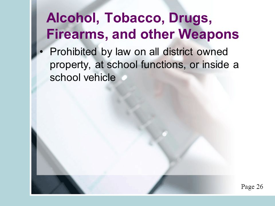 Alcohol, Tobacco, Drugs, Firearms, and other Weapons Prohibited by law on all district owned property, at school functions, or inside a school vehicle Page 26