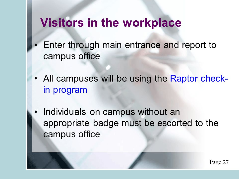 Visitors in the workplace Enter through main entrance and report to campus office All campuses will be using the Raptor check- in program Individuals on campus without an appropriate badge must be escorted to the campus office Page 27
