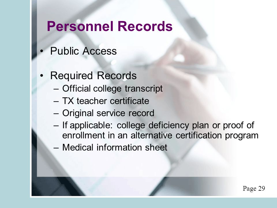 Personnel Records Public Access Required Records –Official college transcript –TX teacher certificate –Original service record –If applicable: college deficiency plan or proof of enrollment in an alternative certification program –Medical information sheet Page 29