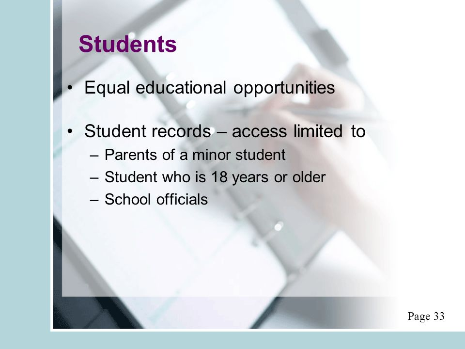 Students Equal educational opportunities Student records – access limited to –Parents of a minor student –Student who is 18 years or older –School officials Page 33