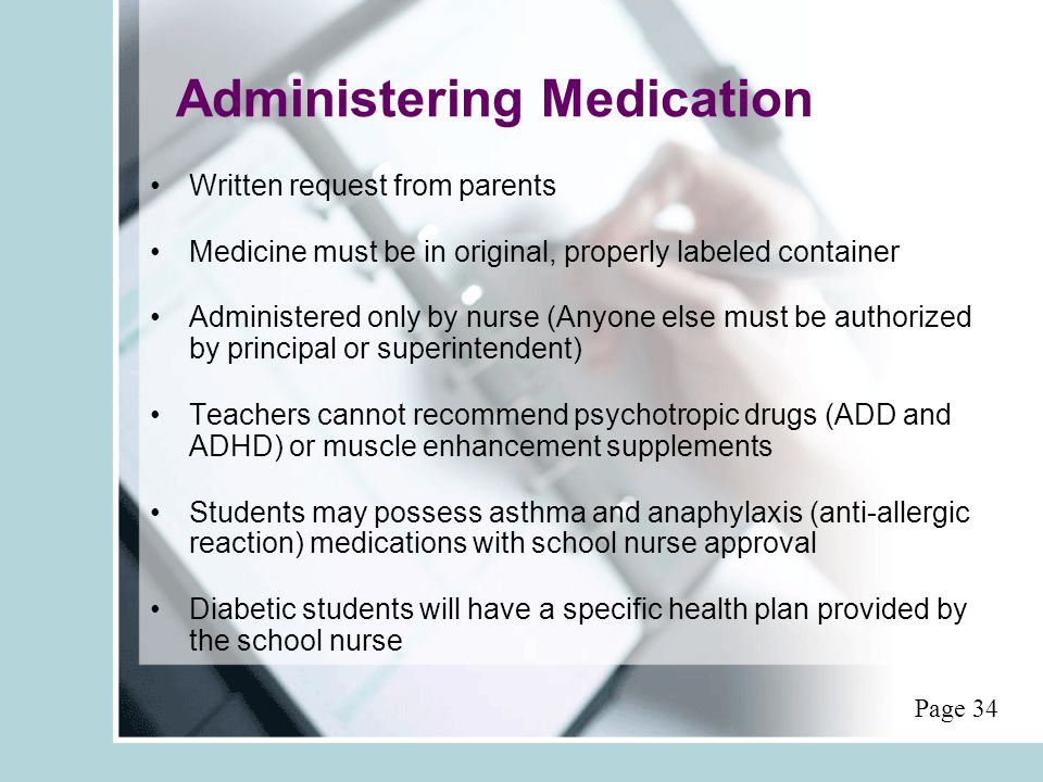 Administering Medication Written request from parents Medicine must be in original, properly labeled container Administered only by nurse (Anyone else must be authorized by principal or superintendent) Teachers cannot recommend psychotropic drugs (ADD and ADHD) or muscle enhancement supplements Students may possess asthma and anaphylaxis (anti-allergic reaction) medications with school nurse approval Diabetic students will have a specific health plan provided by the school nurse Page 34