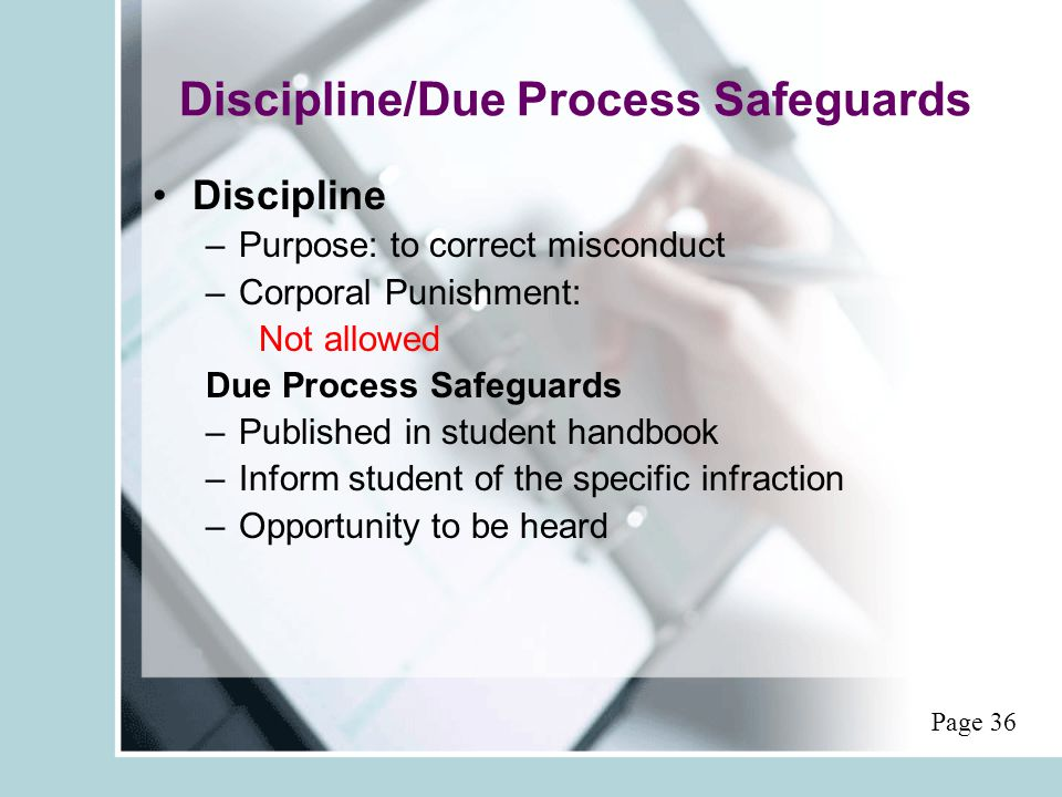 Discipline/Due Process Safeguards Discipline –Purpose: to correct misconduct –Corporal Punishment: Not allowed Due Process Safeguards –Published in student handbook –Inform student of the specific infraction –Opportunity to be heard Page 36