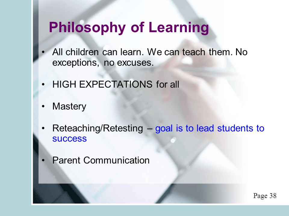 Philosophy of Learning All children can learn. We can teach them. No exceptions, no excuses. HIGH EXPECTATIONS for all Mastery Reteaching/Retesting –