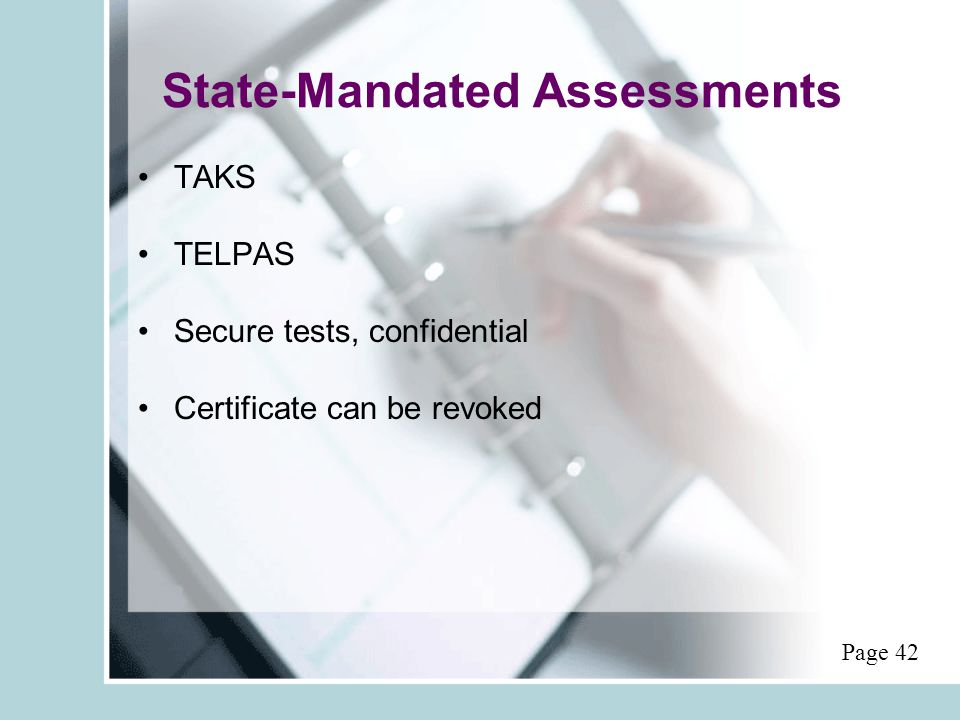 State-Mandated Assessments TAKS TELPAS Secure tests, confidential Certificate can be revoked Page 42