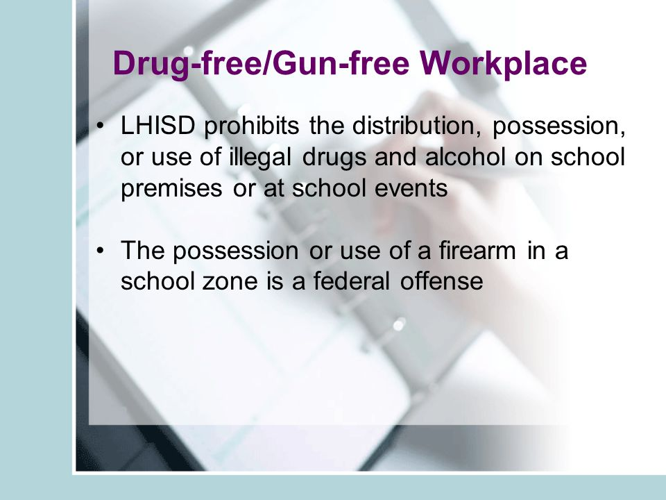 Drug-free/Gun-free Workplace LHISD prohibits the distribution, possession, or use of illegal drugs and alcohol on school premises or at school events The possession or use of a firearm in a school zone is a federal offense