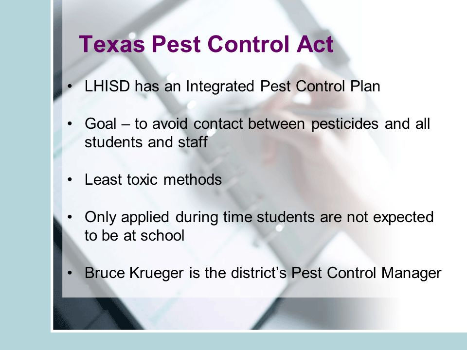 Texas Pest Control Act LHISD has an Integrated Pest Control Plan Goal – to avoid contact between pesticides and all students and staff Least toxic methods Only applied during time students are not expected to be at school Bruce Krueger is the district's Pest Control Manager