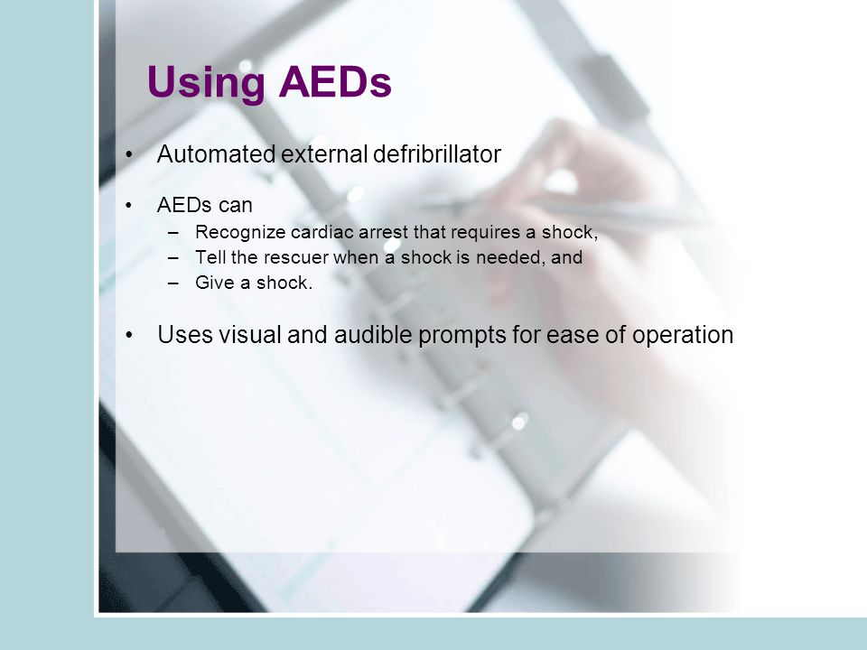 Using AEDs Automated external defribrillator AEDs can –Recognize cardiac arrest that requires a shock, –Tell the rescuer when a shock is needed, and –Give a shock.