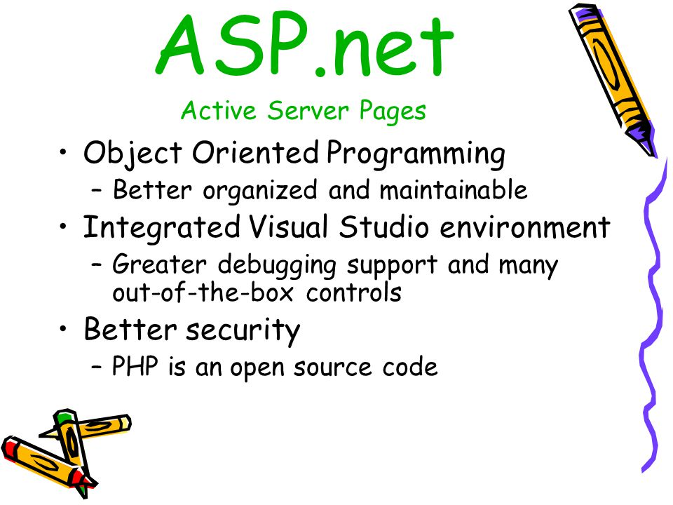 ASP.net Active Server Pages Object Oriented Programming –Better organized and maintainable Integrated Visual Studio environment –Greater debugging support and many out-of-the-box controls Better security –PHP is an open source code