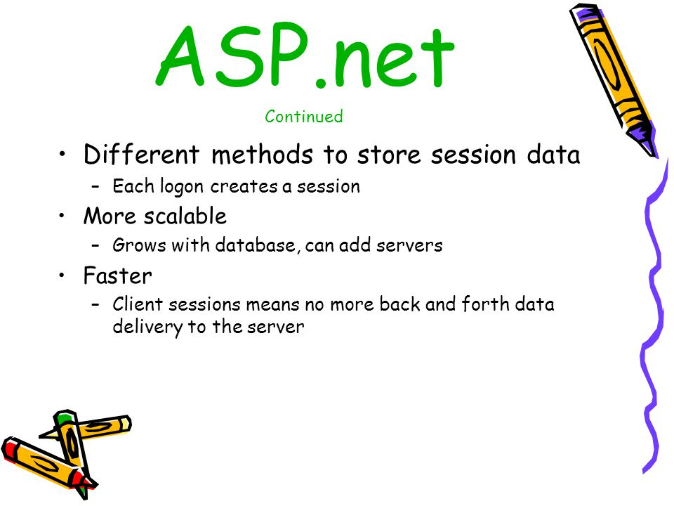 ASP.net Continued Different methods to store session data –Each logon creates a session More scalable –Grows with database, can add servers Faster –Client sessions means no more back and forth data delivery to the server