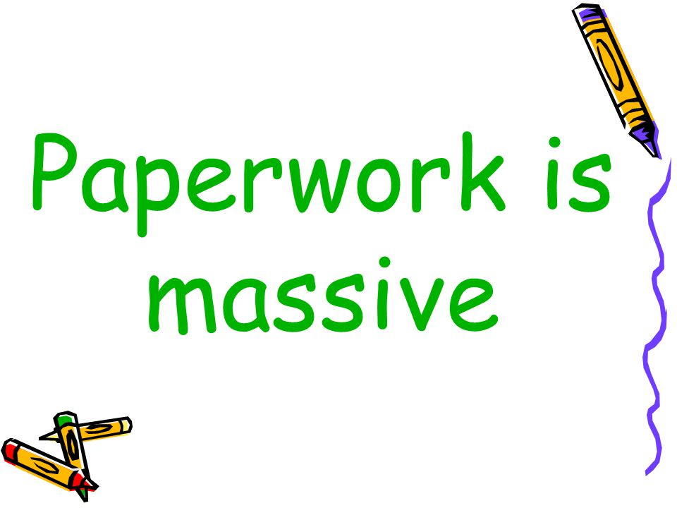 Paperwork is massive