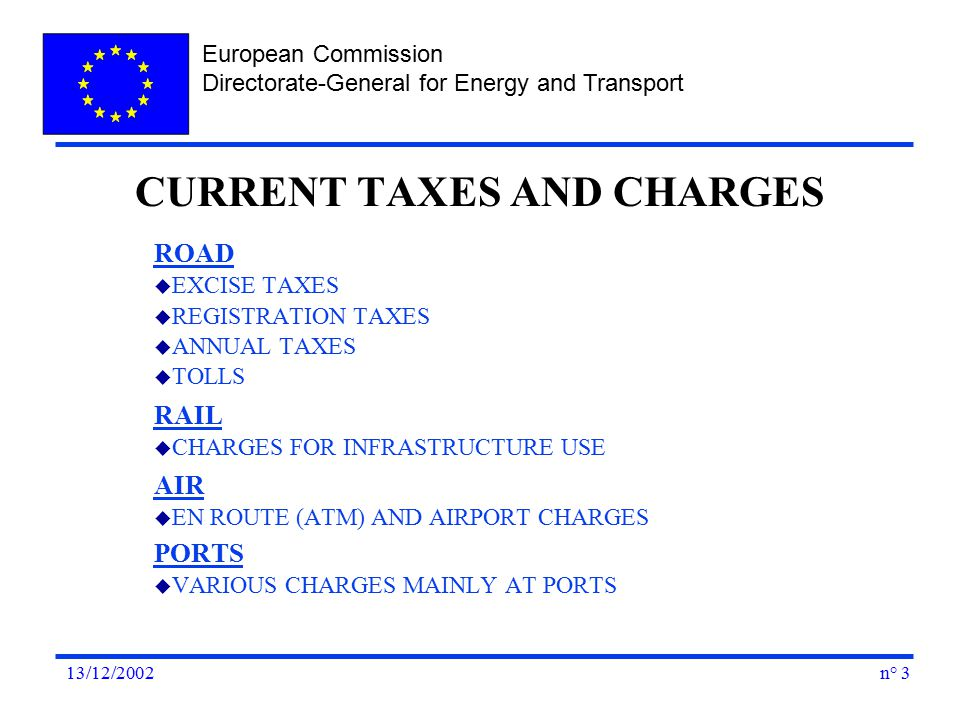 European Commission Directorate-General for Energy and Transport n° 313/12/2002 ROAD u EXCISE TAXES u REGISTRATION TAXES u ANNUAL TAXES u TOLLS RAIL u CHARGES FOR INFRASTRUCTURE USE AIR u EN ROUTE (ATM) AND AIRPORT CHARGES PORTS u VARIOUS CHARGES MAINLY AT PORTS CURRENT TAXES AND CHARGES