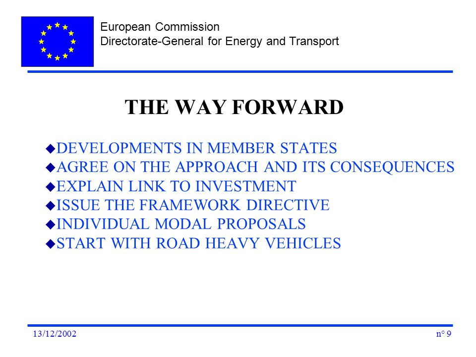 European Commission Directorate-General for Energy and Transport n° 913/12/2002 u DEVELOPMENTS IN MEMBER STATES u AGREE ON THE APPROACH AND ITS CONSEQUENCES u EXPLAIN LINK TO INVESTMENT u ISSUE THE FRAMEWORK DIRECTIVE u INDIVIDUAL MODAL PROPOSALS u START WITH ROAD HEAVY VEHICLES THE WAY FORWARD
