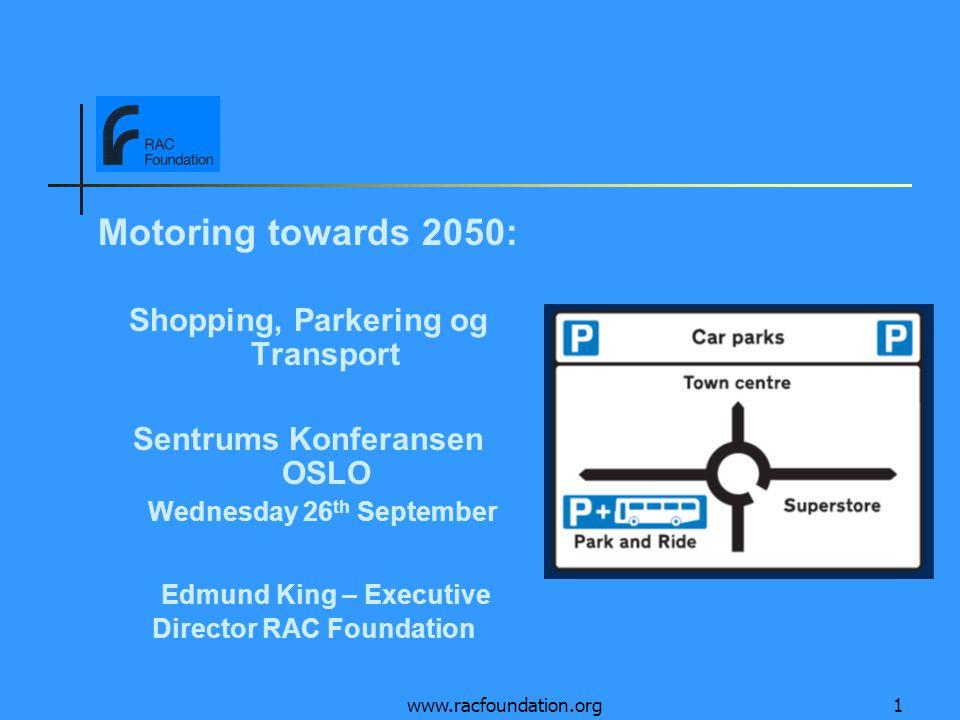 www.racfoundation.org1 Motoring towards 2050: Shopping, Parkering og Transport Sentrums Konferansen OSLO Wednesday 26 th September Edmund King – Execu