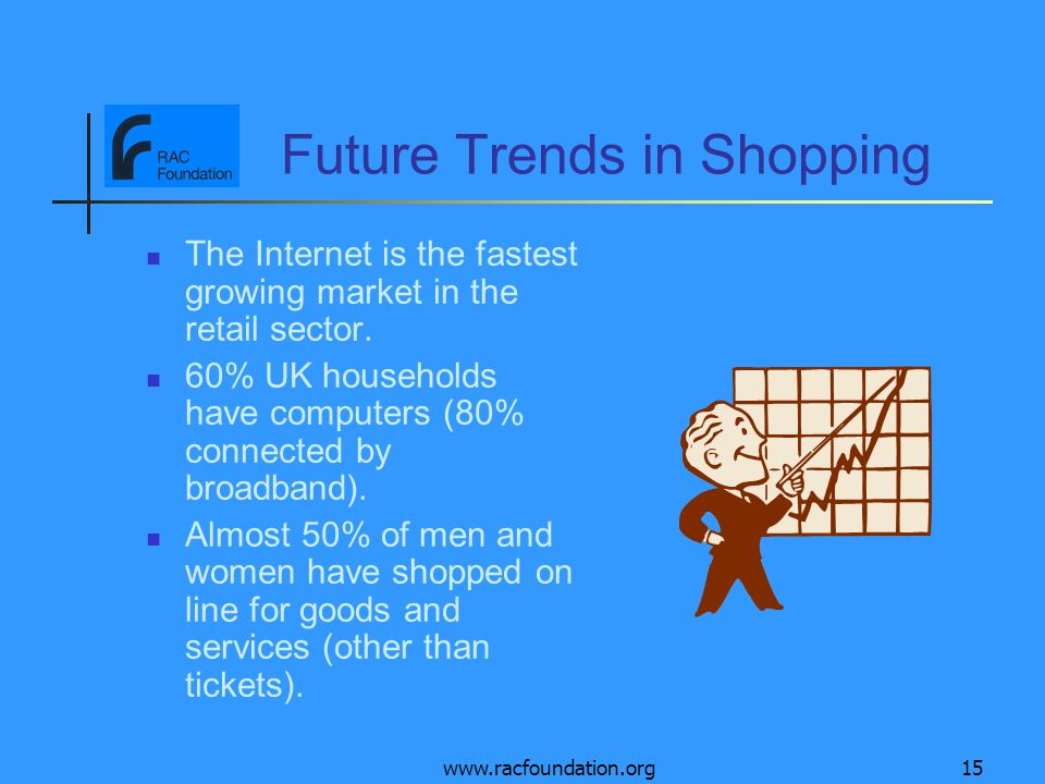 www.racfoundation.org15 Future Trends in Shopping The Internet is the fastest growing market in the retail sector.