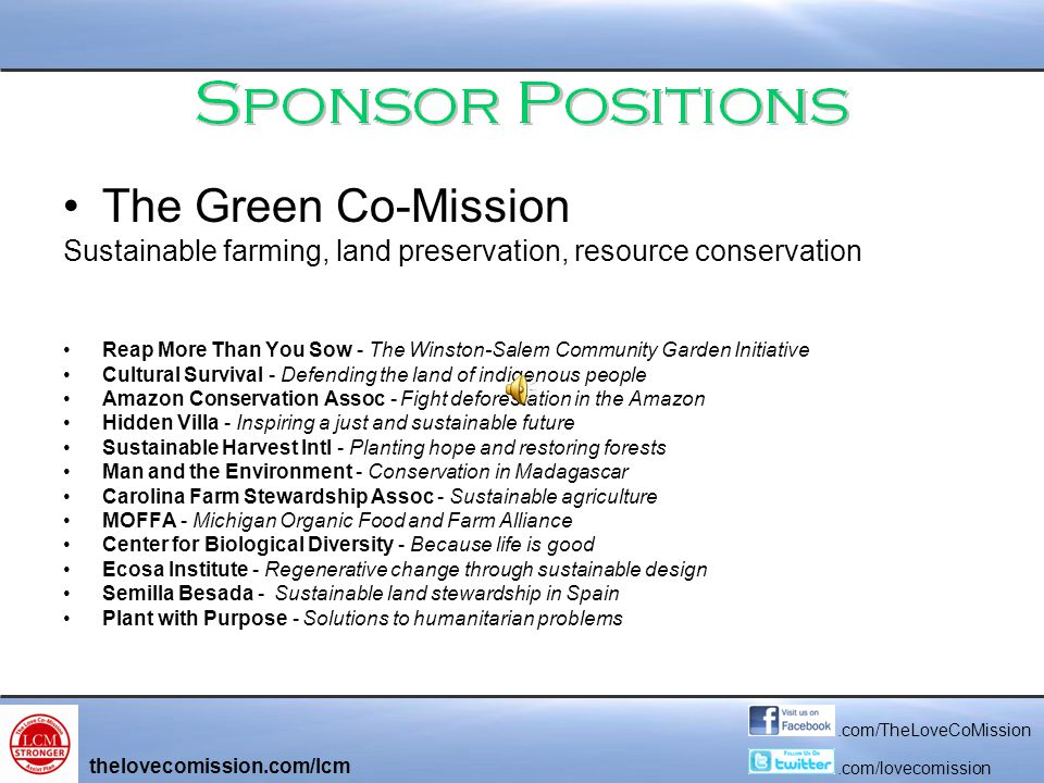 The Green Co-Mission Sustainable farming, land preservation, resource conservation Reap More Than You Sow - The Winston-Salem Community Garden Initiative Cultural Survival - Defending the land of indigenous people Amazon Conservation Assoc - Fight deforestation in the Amazon Hidden Villa - Inspiring a just and sustainable future Sustainable Harvest Intl - Planting hope and restoring forests Man and the Environment - Conservation in Madagascar Carolina Farm Stewardship Assoc - Sustainable agriculture MOFFA - Michigan Organic Food and Farm Alliance Center for Biological Diversity - Because life is good Ecosa Institute - Regenerative change through sustainable design Semilla Besada - Sustainable land stewardship in Spain Plant with Purpose - Solutions to humanitarian problems thelovecomission.com/lcm.com/TheLoveCoMission.com/lovecomission