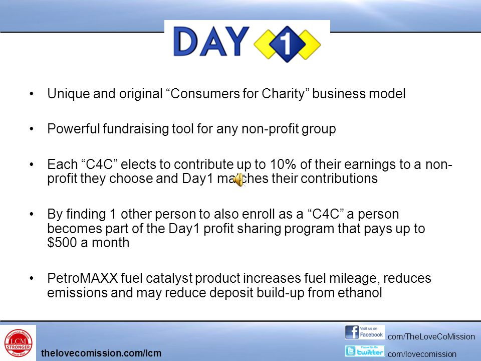 Unique and original Consumers for Charity business model Powerful fundraising tool for any non-profit group Each C4C elects to contribute up to 10% of their earnings to a non- profit they choose and Day1 matches their contributions By finding 1 other person to also enroll as a C4C a person becomes part of the Day1 profit sharing program that pays up to $500 a month PetroMAXX fuel catalyst product increases fuel mileage, reduces emissions and may reduce deposit build-up from ethanol thelovecomission.com/lcm.com/TheLoveCoMission.com/lovecomission