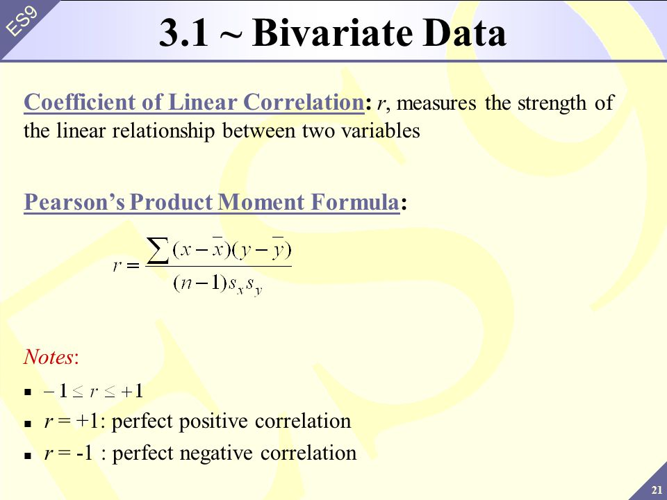 21 ES9 3.1 ~ Bivariate Data Coefficient of Linear Correlation: r, measures the strength of the linear relationship between two variables Pearson's Pro