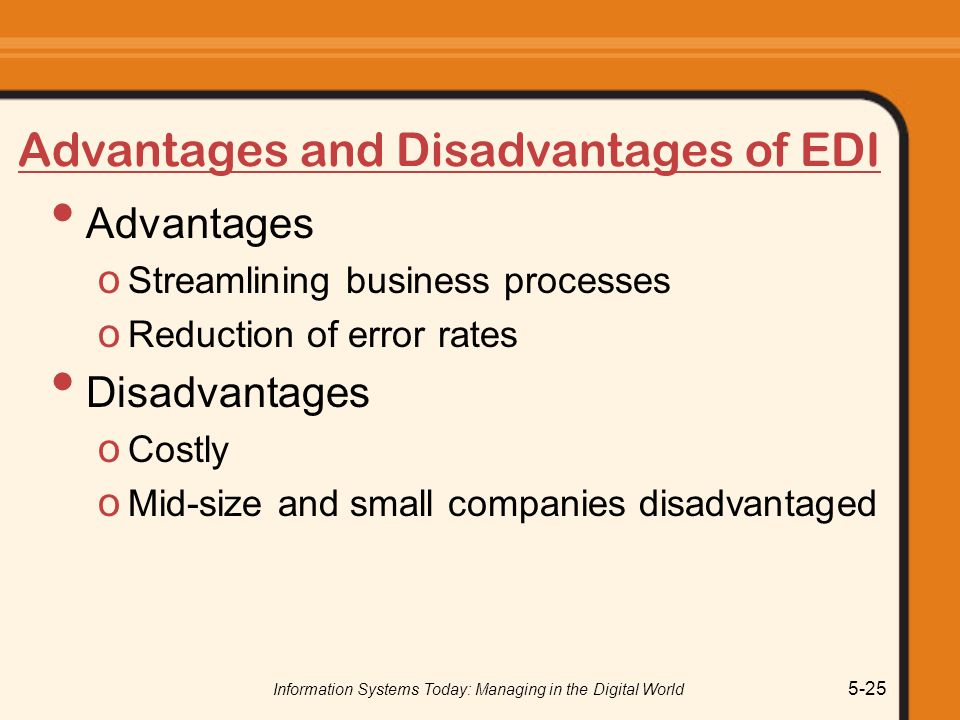Information Systems Today: Managing in the Digital World 5-25 Advantages and Disadvantages of EDI Advantages o Streamlining business processes o Reduction of error rates Disadvantages o Costly o Mid-size and small companies disadvantaged
