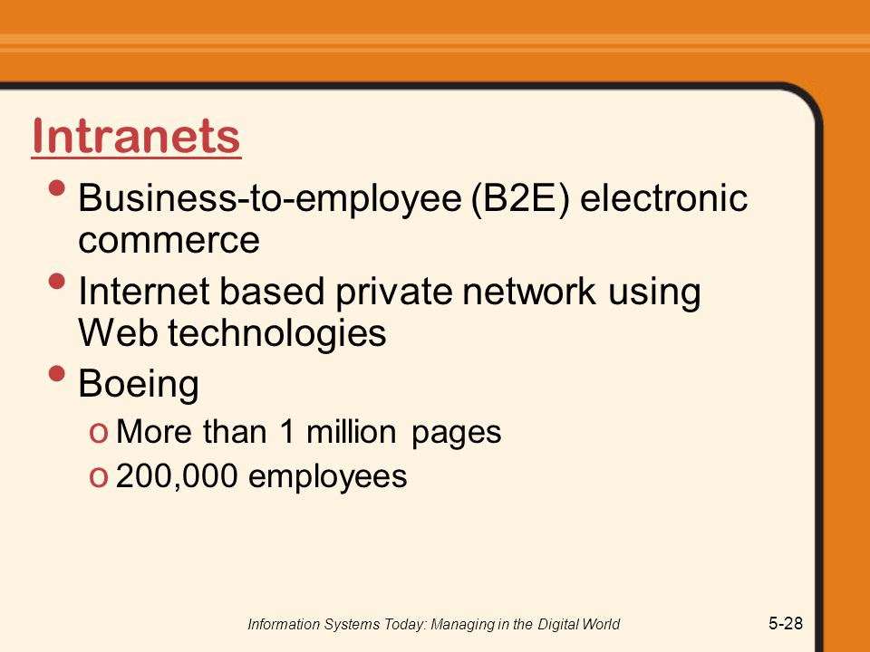 Information Systems Today: Managing in the Digital World 5-28 Intranets Business-to-employee (B2E) electronic commerce Internet based private network using Web technologies Boeing o More than 1 million pages o 200,000 employees