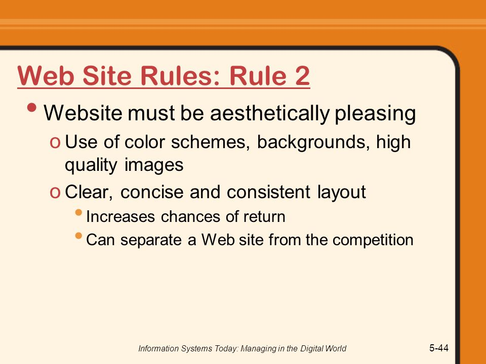 Information Systems Today: Managing in the Digital World 5-44 Web Site Rules: Rule 2 Website must be aesthetically pleasing o Use of color schemes, backgrounds, high quality images o Clear, concise and consistent layout Increases chances of return Can separate a Web site from the competition