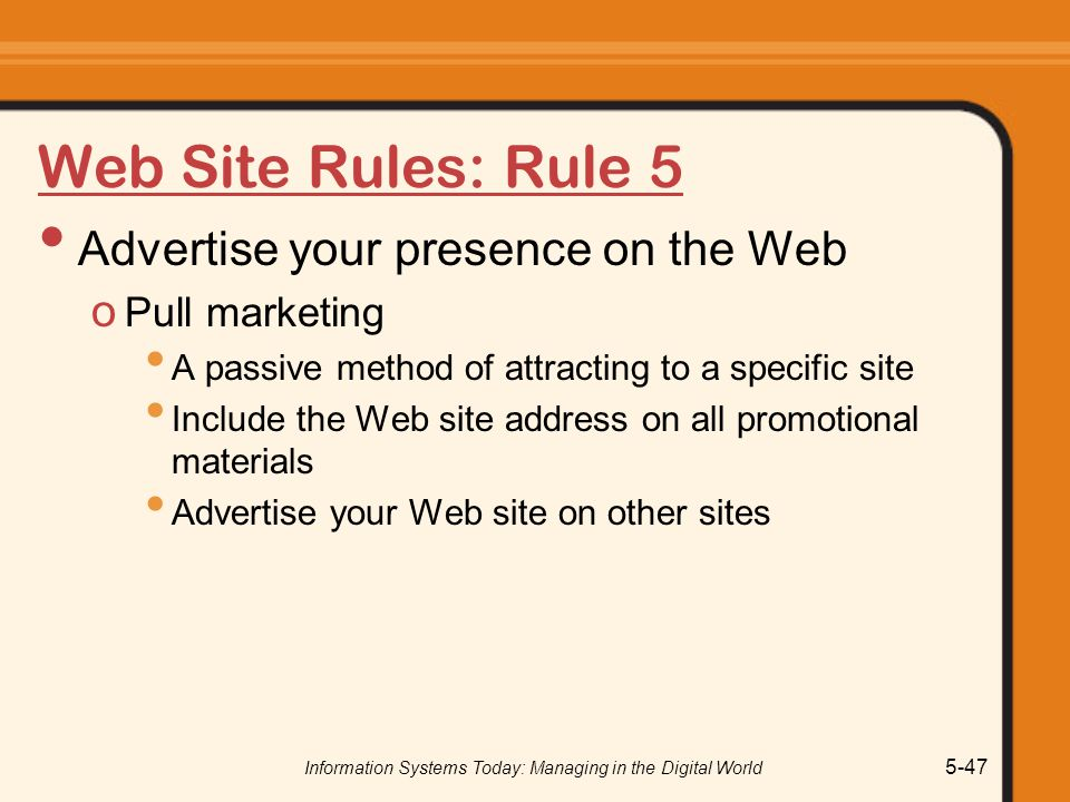 Information Systems Today: Managing in the Digital World 5-47 Web Site Rules: Rule 5 Advertise your presence on the Web o Pull marketing A passive method of attracting to a specific site Include the Web site address on all promotional materials Advertise your Web site on other sites