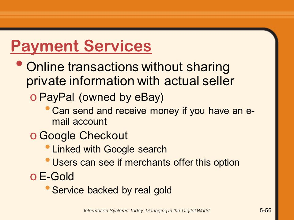 Information Systems Today: Managing in the Digital World 5-56 Payment Services Online transactions without sharing private information with actual seller o PayPal (owned by eBay) Can send and receive money if you have an e- mail account o Google Checkout Linked with Google search Users can see if merchants offer this option o E-Gold Service backed by real gold