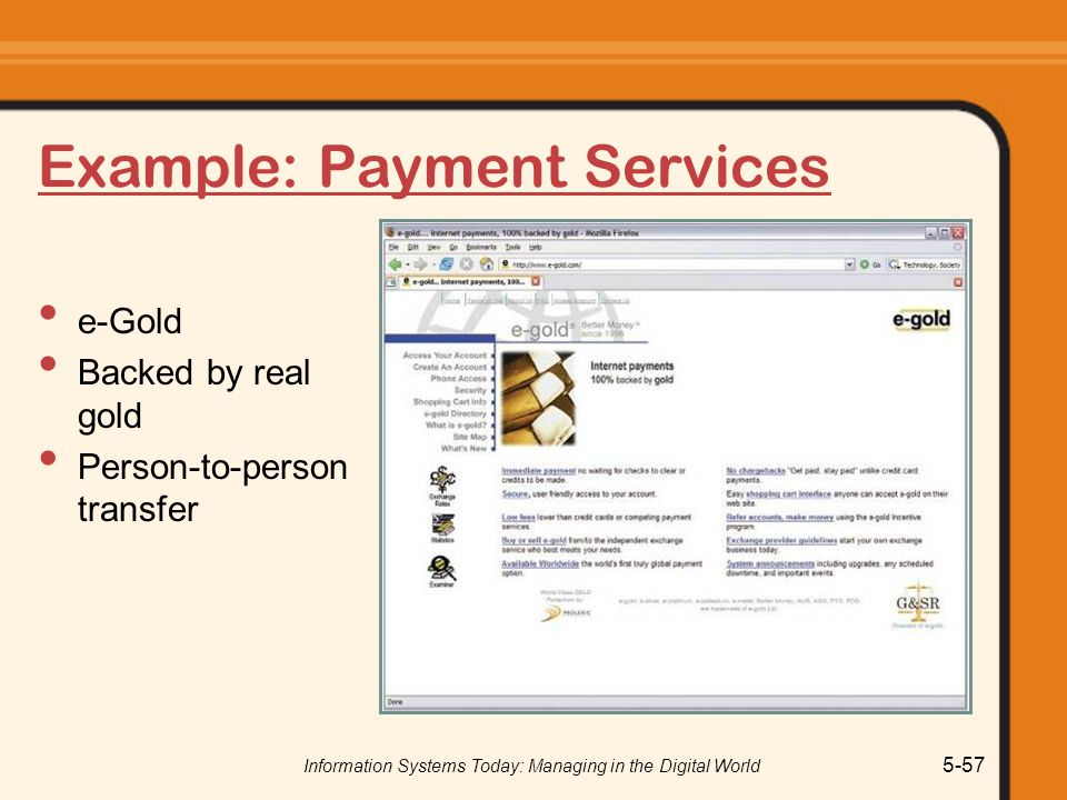 Information Systems Today: Managing in the Digital World 5-57 Example: Payment Services e-Gold Backed by real gold Person-to-person transfer