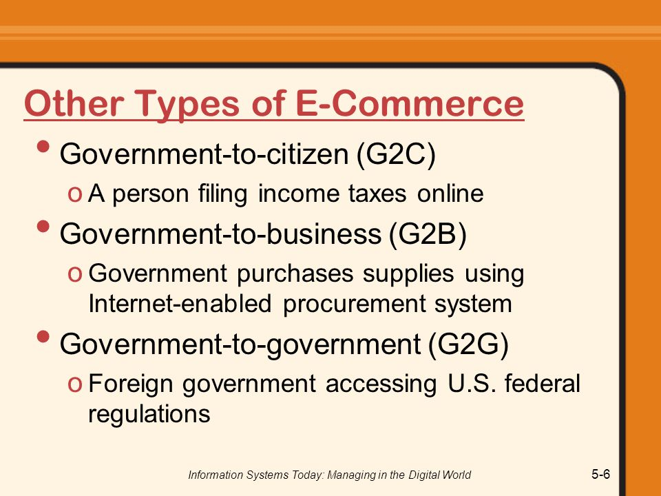 Information Systems Today: Managing in the Digital World 5-6 Other Types of E-Commerce Government-to-citizen (G2C) o A person filing income taxes online Government-to-business (G2B) o Government purchases supplies using Internet-enabled procurement system Government-to-government (G2G) o Foreign government accessing U.S.
