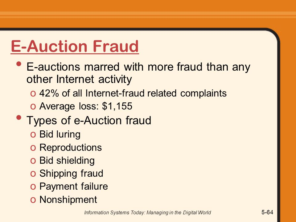 Information Systems Today: Managing in the Digital World 5-64 E-Auction Fraud E-auctions marred with more fraud than any other Internet activity o 42% of all Internet-fraud related complaints o Average loss: $1,155 Types of e-Auction fraud o Bid luring o Reproductions o Bid shielding o Shipping fraud o Payment failure o Nonshipment