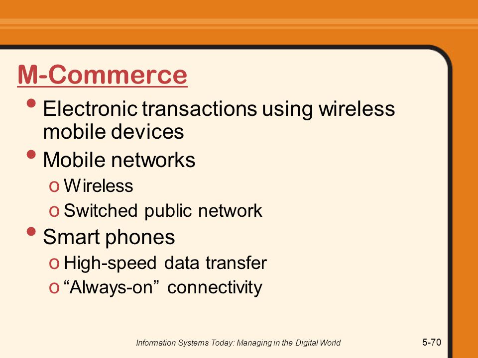Information Systems Today: Managing in the Digital World 5-70 M-Commerce Electronic transactions using wireless mobile devices Mobile networks o Wireless o Switched public network Smart phones o High-speed data transfer o Always-on connectivity