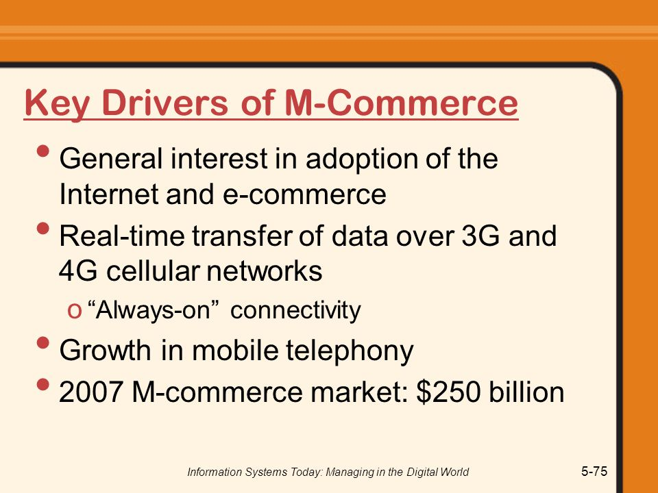 Information Systems Today: Managing in the Digital World 5-75 Key Drivers of M-Commerce General interest in adoption of the Internet and e-commerce Real-time transfer of data over 3G and 4G cellular networks o Always-on connectivity Growth in mobile telephony 2007 M-commerce market: $250 billion