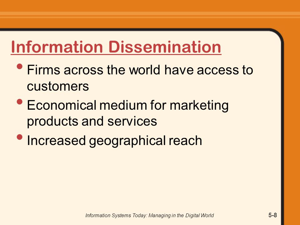Information Systems Today: Managing in the Digital World 5-8 Information Dissemination Firms across the world have access to customers Economical medium for marketing products and services Increased geographical reach