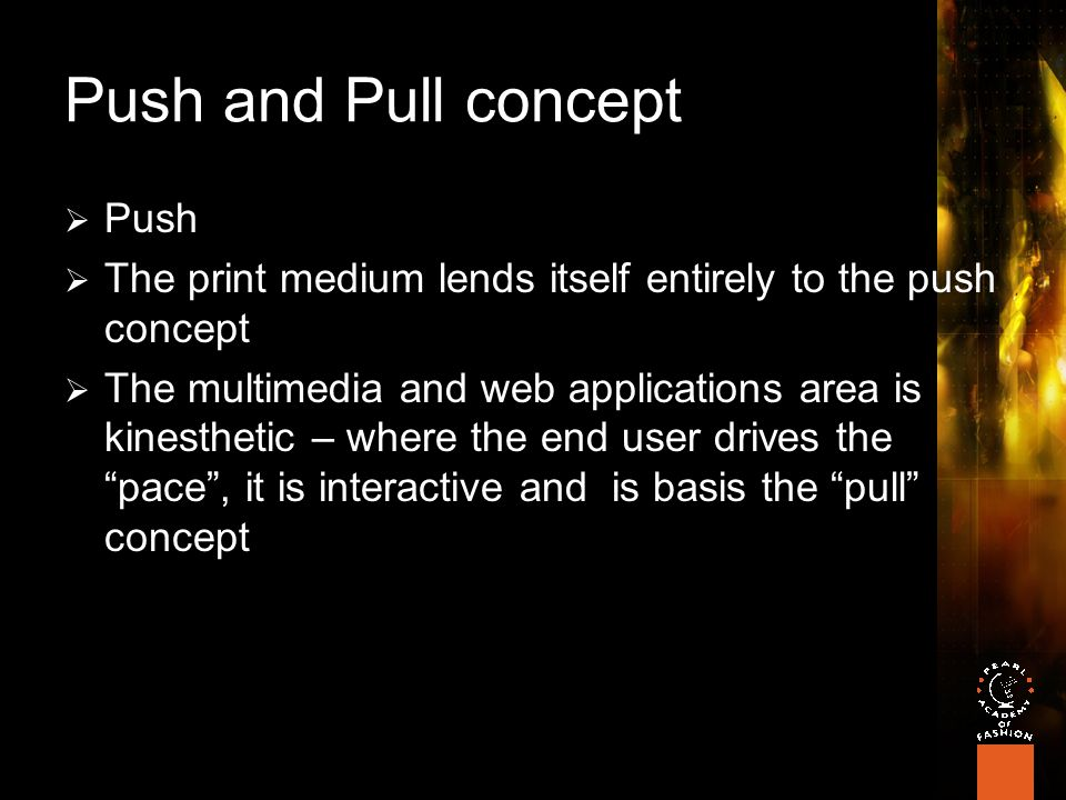 Push and Pull concept  Push  The print medium lends itself entirely to the push concept  The multimedia and web applications area is kinesthetic – where the end user drives the pace , it is interactive and is basis the pull concept
