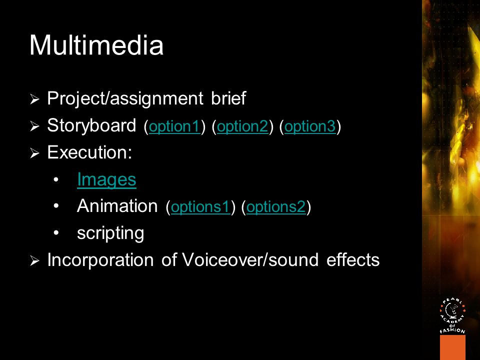 Multimedia  Project/assignment brief  Storyboard (option1) (option2) (option3)option1option2option3  Execution: Images Animation (options1) (options2)options1options2 scripting  Incorporation of Voiceover/sound effects