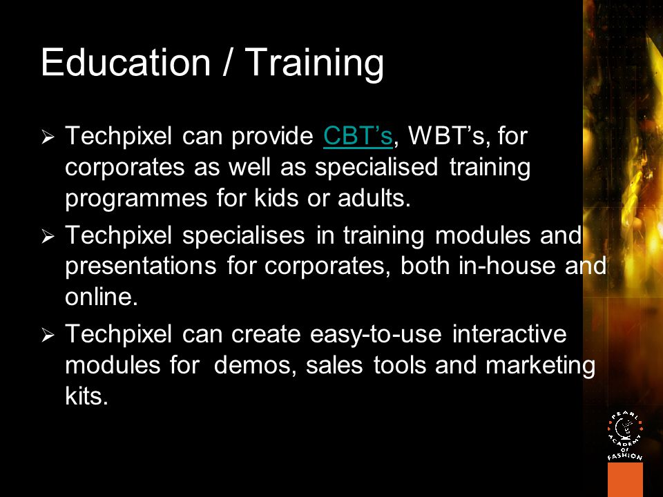 Education / Training  Techpixel can provide CBT's, WBT's, for corporates as well as specialised training programmes for kids or adults.CBT's  Techpixel specialises in training modules and presentations for corporates, both in-house and online.