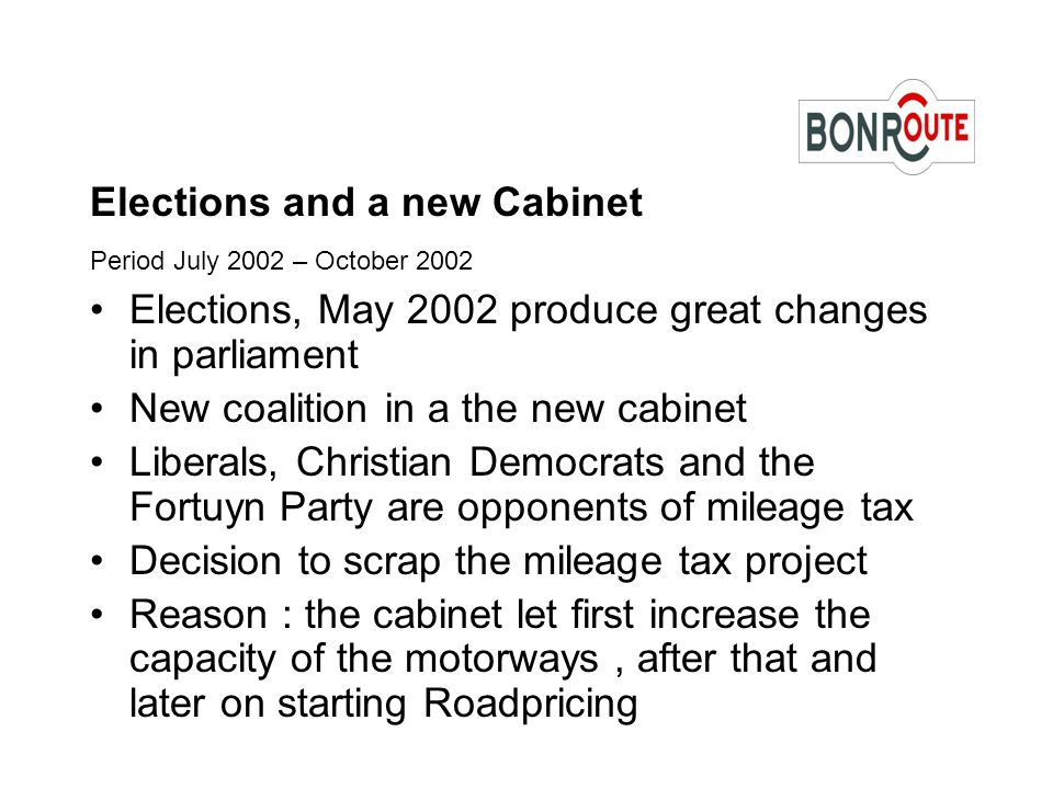 Elections and a new Cabinet Period July 2002 – October 2002 Elections, May 2002 produce great changes in parliament New coalition in a the new cabinet Liberals, Christian Democrats and the Fortuyn Party are opponents of mileage tax Decision to scrap the mileage tax project Reason : the cabinet let first increase the capacity of the motorways, after that and later on starting Roadpricing