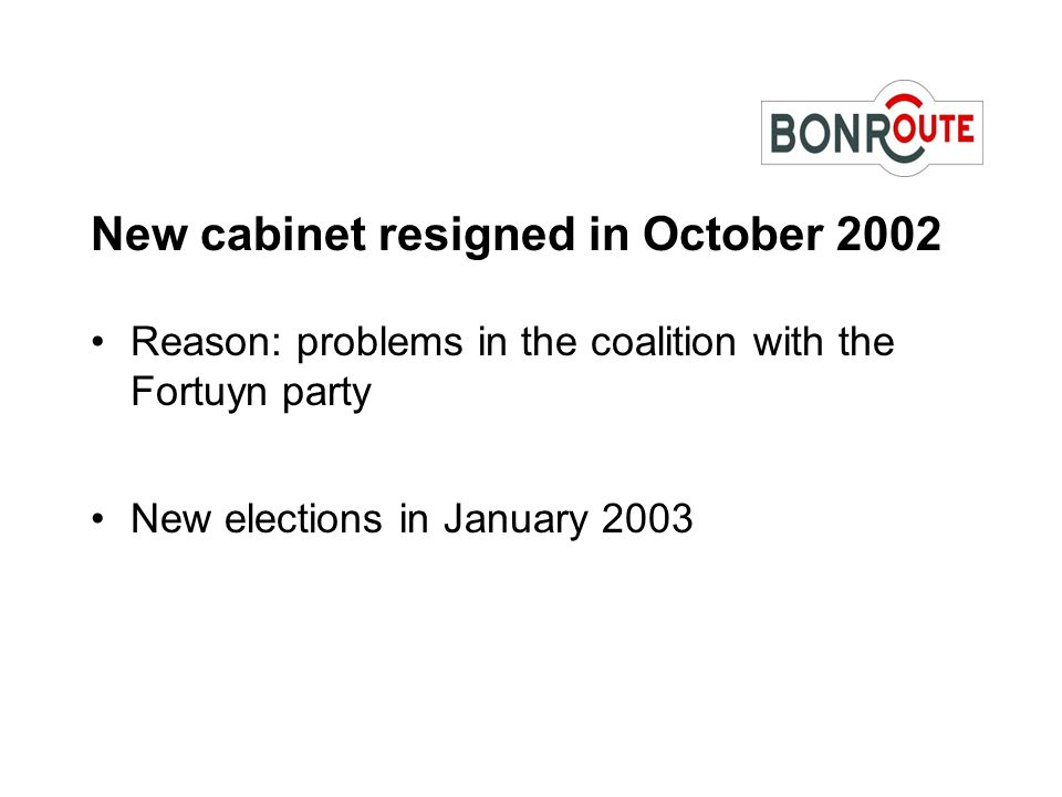 New cabinet resigned in October 2002 Reason: problems in the coalition with the Fortuyn party New elections in January 2003