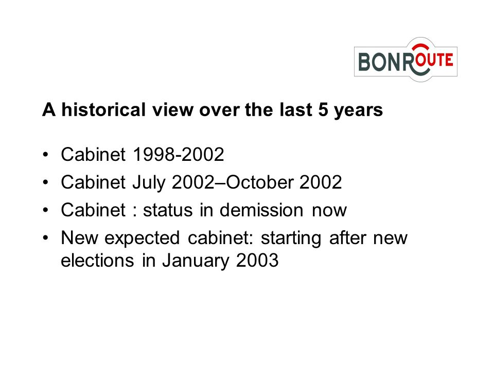 A historical view over the last 5 years Cabinet 1998-2002 Cabinet July 2002–October 2002 Cabinet : status in demission now New expected cabinet: starting after new elections in January 2003