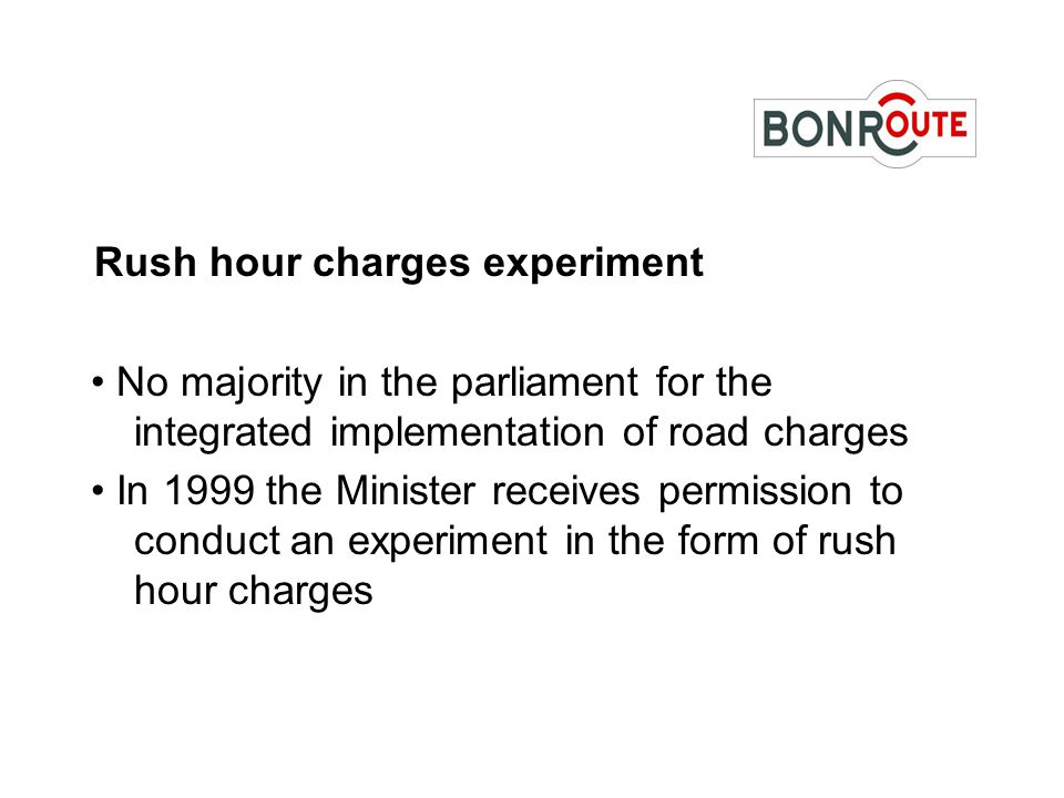 Rush hour charges experiment No majority in the parliament for the integrated implementation of road charges In 1999 the Minister receives permission to conduct an experiment in the form of rush hour charges