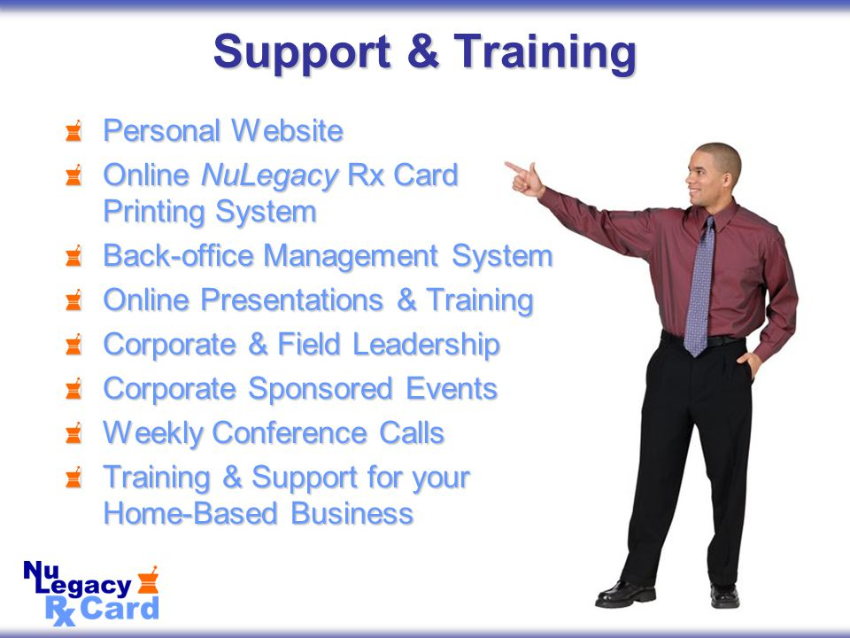 Support & Training Personal Website Online NuLegacy Rx Card Printing System Back-office Management System Online Presentations & Training Corporate & Field Leadership Corporate Sponsored Events Weekly Conference Calls Training & Support for your Home-Based Business